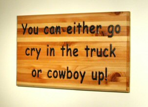 You can either go cry in the truck or cowboy up!
